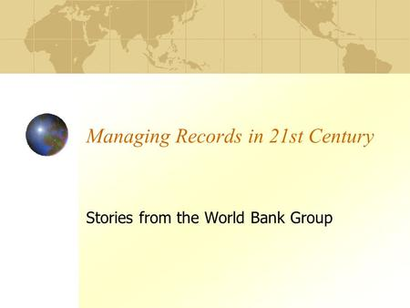 Managing Records in 21st Century Stories from the World Bank Group.