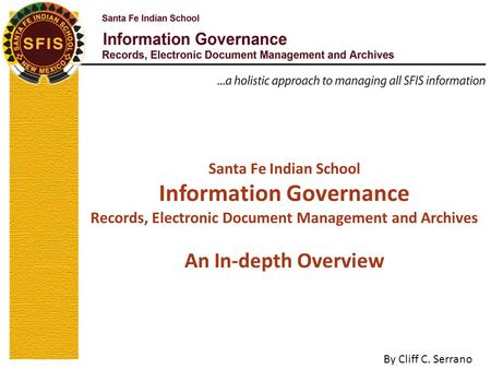 Santa Fe Indian School Information Governance Records, Electronic Document Management and Archives An In-depth Overview By Cliff C. Serrano.