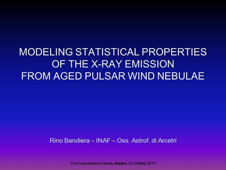 MODELING STATISTICAL PROPERTIES OF THE X-RAY EMISSION FROM AGED PULSAR WIND NEBULAE Rino Bandiera – INAF – Oss. Astrof. di Arcetri The Fast and the Furious,