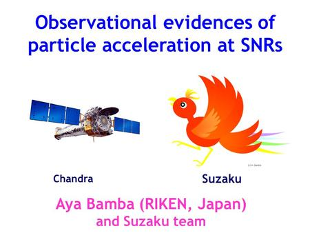 Observational evidences of particle acceleration at SNRs Aya Bamba (RIKEN, Japan) and Suzaku team Suzaku Chandra.