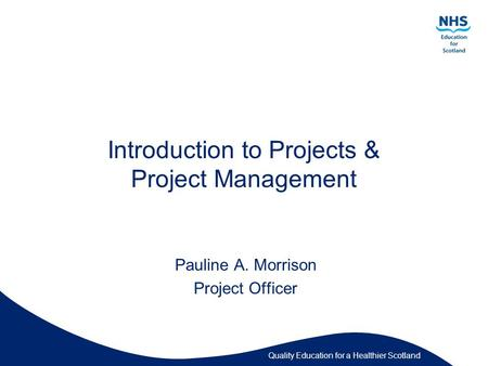 Quality Education for a Healthier Scotland Introduction to Projects & Project Management Pauline A. Morrison Project Officer.