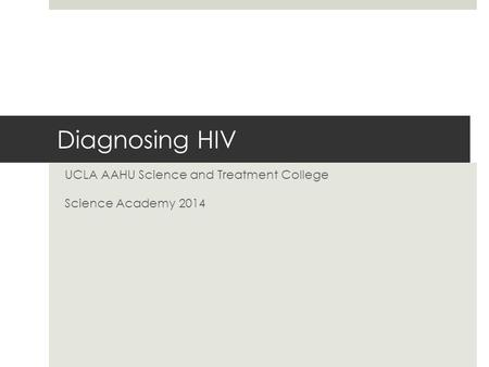 Diagnosing HIV UCLA AAHU Science and Treatment College Science Academy 2014.