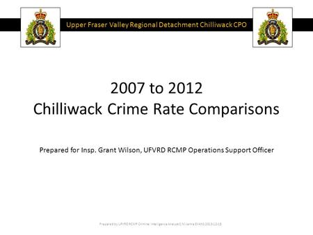 2007 to 2012 Chilliwack Crime Rate Comparisons Prepared by UFVRD RCMP Criminal Intelligence Analyst C/M Jenna EVANS 2013-12-18 Prepared for Insp. Grant.
