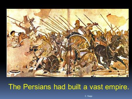 E. Napp The Persians had built a vast empire.. E. Napp  In 519 B.C., the Persians conquered a group of people called the Ionian Greeks who lived in Asia.