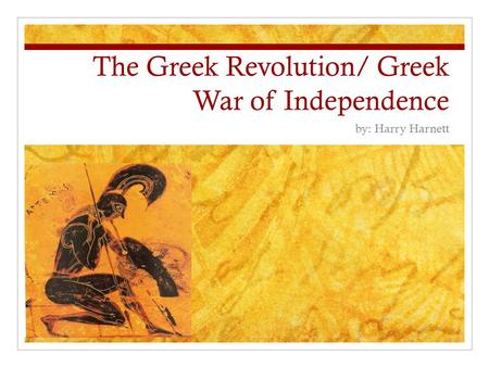 The Greek Revolution/ Greek War of Independence by: Harry Harnett.