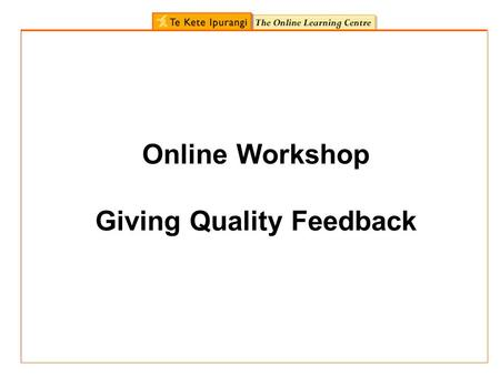 Online Workshop Giving Quality Feedback. In this workshop you will: Remind ourselves of the purpose and value of quality feedback to learners Look at.