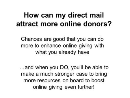 How can my direct mail attract more online donors? Chances are good that you can do more to enhance online giving with what you already have …and when.
