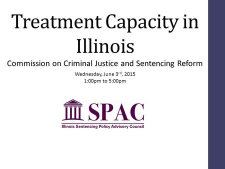 Treatment Capacity in Illinois Wednesday, June 3 rd, 2015 1:00pm to 5:00pm Commission on Criminal Justice and Sentencing Reform.
