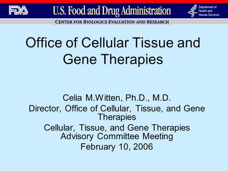 Office of Cellular Tissue and Gene Therapies Celia M.Witten, Ph.D., M.D. Director, Office of Cellular, Tissue, and Gene Therapies Cellular, Tissue, and.