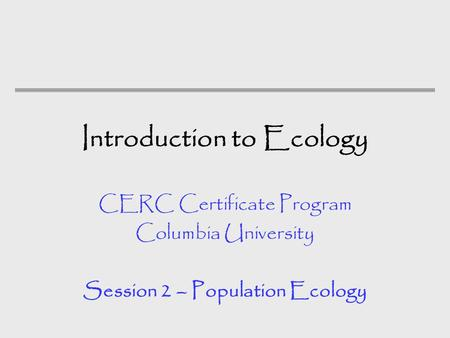 Introduction to Ecology CERC Certificate Program Columbia University Session 2 – Population Ecology.