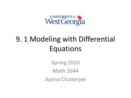 9. 1 Modeling with Differential Equations Spring 2010 Math 2644 Ayona Chatterjee.
