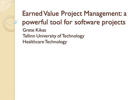 Earned Value Project Management: a powerful tool for software projects Grete Kikas Tallinn University of Technology Healthcare Technology.