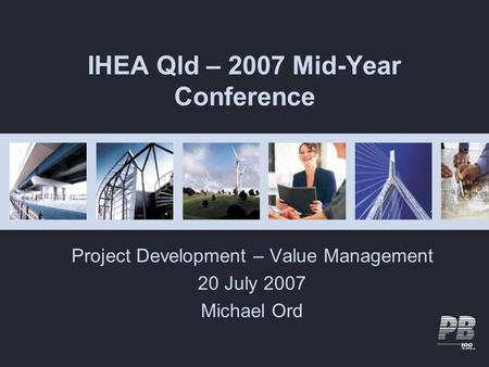 IHEA Qld – 2007 Mid-Year Conference Project Development – Value Management 20 July 2007 Michael Ord.