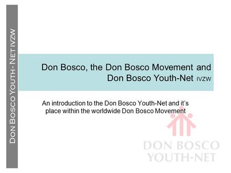 Don Bosco Youth - Net IVZW Don Bosco, the Don Bosco Movement and Don Bosco Youth-Net IVZW An introduction to the Don Bosco Youth-Net and it's place within.