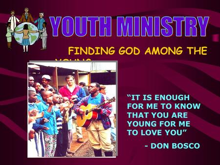 "FINDING GOD AMONG THE YOUNG ""IT IS ENOUGH FOR ME TO KNOW THAT YOU ARE YOUNG FOR ME TO LOVE YOU"" - DON BOSCO."