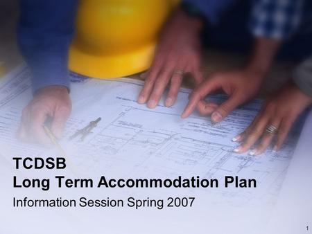 1 TCDSB Long Term Accommodation Plan Information Session Spring 2007.
