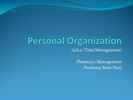 (a.k.a. Time Management) Pharmacy Management Professor Matt Perri.