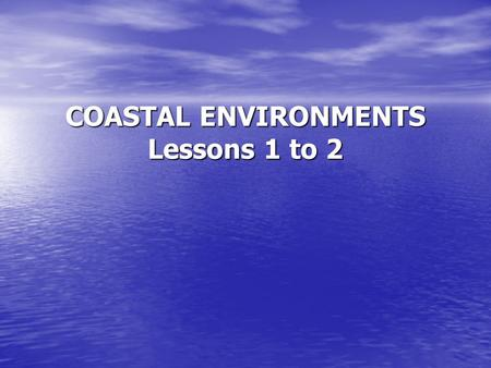 COASTAL ENVIRONMENTS Lessons 1 to 2. Defining 'Coast' and Waves Lesson Objectives 1) Know what is meant by term the 'coast'. 1) Know what is meant by.