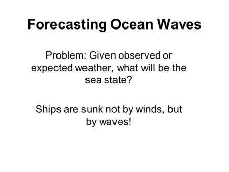 Forecasting Ocean Waves Problem: Given observed or expected weather, what will be the sea state? Ships are sunk not by winds, but by waves!