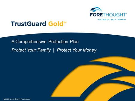 A Comprehensive Protection Plan Protect Your Family | Protect Your Money M8620 (2-15) © 2015 Forethought.