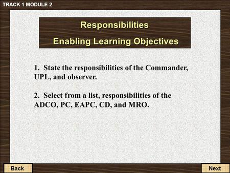 1-3-2 Back 1. State the responsibilities of the Commander, UPL, and observer. 2. Select from a list, responsibilities of the ADCO, PC, EAPC, CD, and MRO.