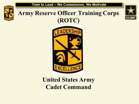 Train to Lead – We Commission, We Motivate Army Reserve Officer Training Corps (ROTC) United States Army Cadet Command.