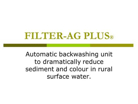 FILTER-AG PLUS ® Automatic backwashing unit to dramatically reduce sediment and colour in rural surface water.