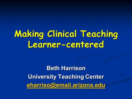 Making Clinical Teaching Learner-centered Beth Harrison University Teaching Center