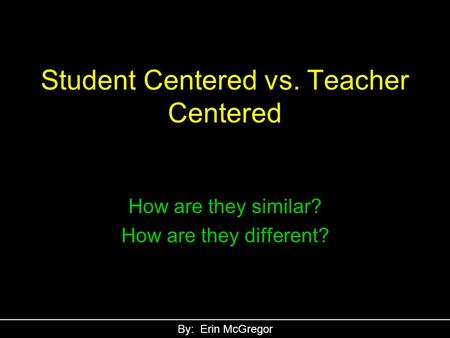 Student Centered vs. Teacher Centered How are they similar? How are they different? By: Erin McGregor.