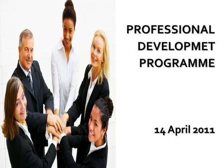 PROFESSIONALDEVELOPMET PROGRAMME PROGRAMME 14 April 2011.