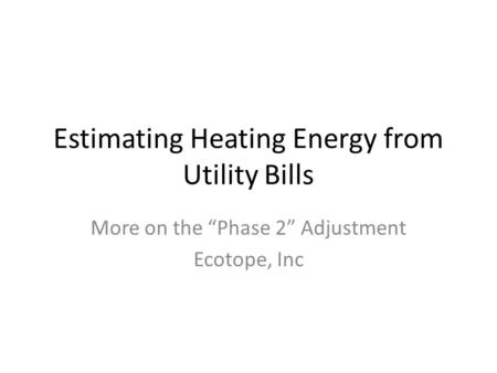 "Estimating Heating Energy from Utility Bills More on the ""Phase 2"" Adjustment Ecotope, Inc."