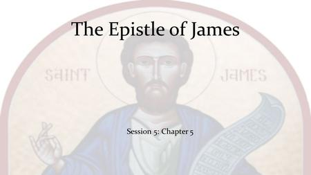 The Epistle of James Session 5: Chapter 5. Now listen, you rich people, weep and wail because of the misery that is coming on you. Your wealth has rotted,