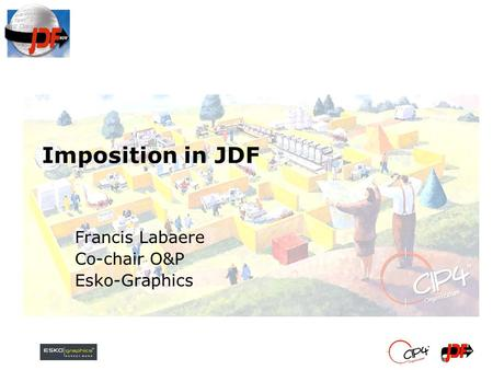 Imposition in JDF Francis Labaere Co-chair O&P Esko-Graphics.