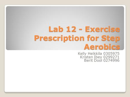 Lab 12 - Exercise Prescription for Step Aerobics Kelly Heikkila 0305975 Kristen Ibey 0299271 Berit Dool 0274996.