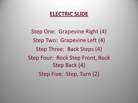 ELECTRIC SLIDE Step One: Grapevine Right (4) Step Two: Grapevine Left (4) Step Three: Back Steps (4) Step Four: Rock Step Front, Rock Step Back (4) Step.
