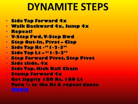 "DYNAMITE STEPS Side Tap Forward 4x Walk Backward 4x, Jump 4x Repeat! V-Step Fwd, V-Step Bwd Step Out-In, Pivot – Clap Side Tap Rt -""1-2-3"" Side Tap Lt."