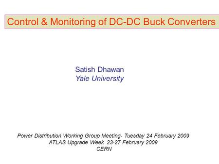Control & Monitoring of DC-DC Buck Converters Satish Dhawan Yale University Power Distribution Working Group Meeting- Tuesday 24 February 2009 ATLAS Upgrade.