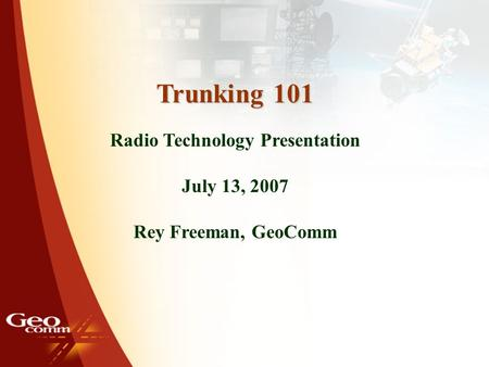 1 Trunking 101 Radio Technology Presentation July 13, 2007 Rey Freeman, GeoComm.