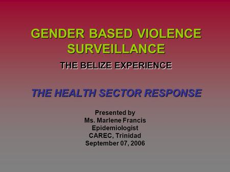 GENDER BASED VIOLENCE SURVEILLANCE THE BELIZE EXPERIENCE THE HEALTH SECTOR RESPONSE Presented by Ms. Marlene Francis Epidemiologist CAREC, Trinidad September.