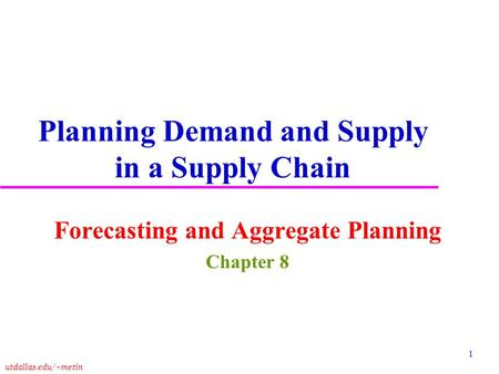 Utdallas.edu/~metin 1 Planning Demand and Supply in a Supply Chain Forecasting and Aggregate Planning Chapter 8.