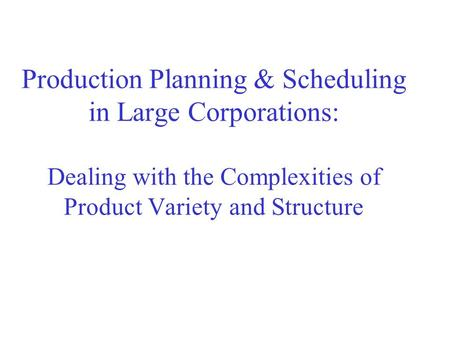 Production Planning & Scheduling in Large Corporations: Dealing with the Complexities of Product Variety and Structure.