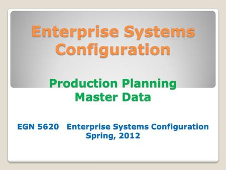 Enterprise Systems Configuration Production Planning Master Data EGN 5620 Enterprise Systems Configuration Spring, 2012.