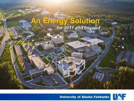 University of Alaska Fairbanks An Energy Solution for 2017 and beyond.
