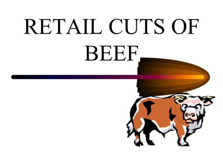 RETAIL CUTS OF BEEF WHOLESALE VS. RETAIL Wholesale cuts Wholesale cuts are those which are shipped from the packing plant to Butchers and Grocers for.