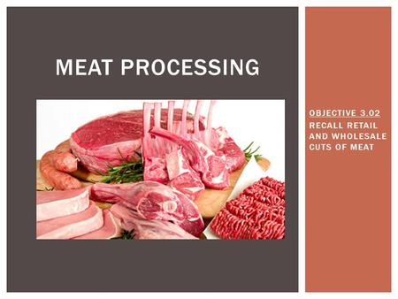 OBJECTIVE 3.02 RECALL RETAIL AND WHOLESALE CUTS OF MEAT MEAT PROCESSING.