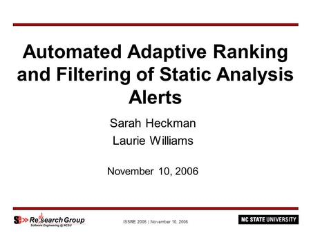 ISSRE 2006 | November 10, 2006 Automated Adaptive Ranking and Filtering of Static Analysis Alerts Sarah Heckman Laurie Williams November 10, 2006.