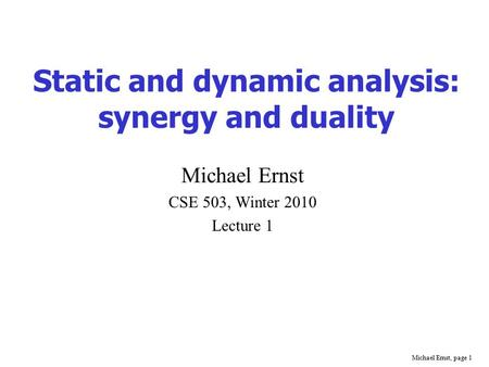 Michael Ernst, page 1 Static and dynamic analysis: synergy and duality Michael Ernst CSE 503, Winter 2010 Lecture 1.