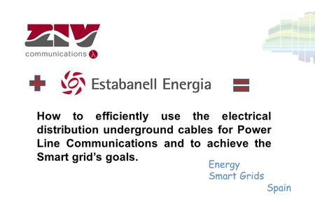 How to efficiently use the electrical distribution underground cables for Power Line Communications and to achieve the Smart grid's goals. Energy Smart.