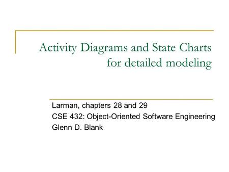 Activity Diagrams and State Charts for detailed modeling Larman, chapters 28 and 29 CSE 432: Object-Oriented Software Engineering Glenn D. Blank.