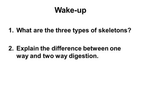 Wake-up 1.What are the three types of skeletons? 2.Explain the difference between one way and two way digestion.